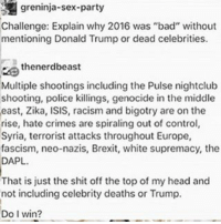 """Ik 2016 posts are kinda old but still: greninja-sex-party  Challenge: Explain why 2016 was """"bad"""" without  mentioning Donald Trump or dead celebrities.  thenerdbeast  Multiple shootings including the Pulse nightclub  shooting, police killings, genocide in the middle  east, Zika, ISIS, racism and bigotry are on the  rise, hate crimes are spiraling out of control  Syria, terrorist attacks throughout Europe,  fascism, neo-nazis, Brexit, white supremacy, the  DAPL.  That is just the shit off the topof my head and  not including celebrity deaths or Trump.  Do I win? Ik 2016 posts are kinda old but still"""