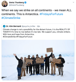 Greta Thunberg: Greta Thunberg  @GretaThunberg  When we say we strike on all continents - we mean ALL  continents. This is Antarctica. #FridaysForFuture  #ClimateStrike  Dr. Kim Bernard @psycho_kriller. 16h  Climate change is not a possibility for the distant future, it is the REALITY OF  TODAY!! It's time to rise before it's too late. We support you, climate strikers.  With love and hope from Antarctica  #ClimateStrike #FridaysForFuture  The SCIENCE  doesik le  #dimatesrke2  RISE!  SEALEVE