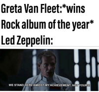 Led Zeppelin, Led, and Rock: Greta Van Fleet:*wins  Rock album of the year*  Led Zeppelin:  WE STAND HERE AMIDST MYACHIEVEMENT, NOT YOURS!