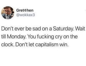 Clock, Fucking, and Capitalism: Gretchen  @wokkax3  Don't ever be sad on a Saturday. Wait  till Monday. You fucking cry on the  clock. Don't let capitalism win.