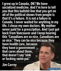 Fucking, Jim Carrey, and Life: grew up in Canada, OK? We have  socialized medicine. And I'm here to tell  you that this bullshit line that you get on  all of the political shows from people is  that it's a failure. It is not a failure in  Canada. I never waited for anything in my  life. I chose my own doctors. My mother  never paid for a prescription. And ljust got  back from Vancouver and I keep hearing  this Canadians are so nice. Canadians are  so nice.' They can be nice because they  have health care, because  they have a government  that cares about them,  that doesn't say 'sink  or fucking swim pal.'  Jim Carrey  MEDICARE FOR ALL Wow — sooo spot-on from Jim Carrey. I will have the video that features this quote tomorrow.