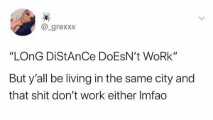 """Well, it doesn't work: @_grexxx  """"LONG DIStAnCe DOESN't WORK""""  But y'all be living in the same city and  that shit don't work either Imfao  <> Well, it doesn't work"""