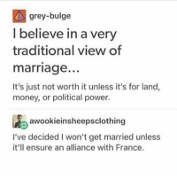L = W,P (@ my apush teacher) - Max textpost textposts: grey-bulge  I believe in a very  traditional view of  marriage.  It's just not worth it unless it's for land,  money, or political power.  1Aeawookieinsheepsclothing  I've decided I won't get married unless  it'll ensure an alliance with France. L = W,P (@ my apush teacher) - Max textpost textposts