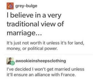 Marriage, Money, and Ensure: grey-bulge  I believe in a very  traditional view of  marriage..  It's just not worth it unless it's for land,  money, or political power.  awookieinsheepsclothing  I've decided I won't get married unless  it'll ensure an alliance with France Traditional marriage