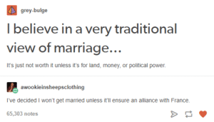 Marriage, Money, and Ensure: grey-bulge  l believe in a very traditional  view of marriage..  00O  It's just not worth it unless it's for land, money, or political power  awookieinsheepsclothing  I've decided I won't get married unless it'll ensure an alliance with France.  65,303 notes Traditional marriage