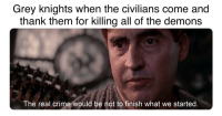 grey knights: Grey knights when the civilians come and  thank them for killing all of the demons  The real crime would be not to finish what we started