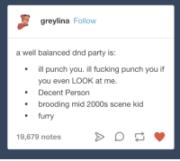 Fucking, Party, and Tumblr: greylina Follow  a well balanced dnd party is:  ill punch you. ill fucking punch you if  you even LOOK at me.  Decent Person  brooding mid 2000s scene kid  ·  furry  19,679 notes