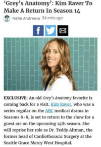 "Abc, Head, and Memes: ""Grey's Anatomy"": Kim Raver To  Make A Return In Season 14  (R Nellie Andreeva 54 mins ago  EXCLUSIVE: An old Grey's Anatomy favorite is  coming back for a visit  Kim Raver, who was a  series regular on the ABC medical drama in  Seasons 6-8, is set to return to the show for a  guest arc on the upcoming 14th season. She  will reprise her role as Dr. Teddy Altman, the  former head of Cardiothoracic Surgery at the  Seattle Grace Mercy West Hospital OMG YES YES YES https://t.co/Ww1eddBJgr"