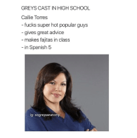 Memes, 🤖, and Torres: GREYS CAST IN HIGH SCHOOL  Callie Torres  fucks super hot popular guys  gives great advice  makes fajitas in class  in Spanish 5  ig: xogreysanatomy I strive to relate to the first one, one day 😩😂💞 xogreysanatomy greysanatomy GreysCastInHighSchool
