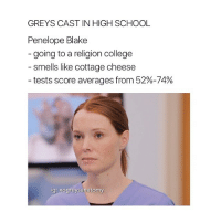College, Memes, and School: GREYS CAST IN HIGH SCHOOL  Penelope Blake  going to a religion college  smells like cottage cheese  tests score averages from 52%-74%  lg Xogreysanatomy THIS IS A JOKE!! Also why is the last one me 😂😂😂 greysanatomy GreysCastInHighSchool xogreysanatomy * not my original idea