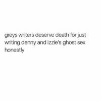Deaths a little too far, BUT THE SEX SCENE WAS SO BAD I CRINGED greysanatomy: greys writers deserve death for just  writing denny and izzie's ghost sex  honestly Deaths a little too far, BUT THE SEX SCENE WAS SO BAD I CRINGED greysanatomy