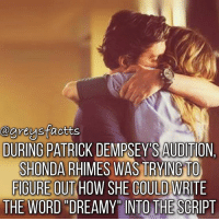 "Mcdreamy! 💔😢 + Fact: During Patrick Dempsey's audition, Shonda Rhimes was trying to figure out how she could write the word ""dreamy"" into the script! 💔😢 + - greysanatomy greys greysfacts greysabc mcdreamy derekshepherd: @greysfactts  DURING PATBICK DEMPSEY'S AUDITION  SHONDA RHIMES WAS TRYING TO  FIGURE OUT HOW SHE COULD WRITE  THE WORD DREAMY INTO THE SCRIPT Mcdreamy! 💔😢 + Fact: During Patrick Dempsey's audition, Shonda Rhimes was trying to figure out how she could write the word ""dreamy"" into the script! 💔😢 + - greysanatomy greys greysfacts greysabc mcdreamy derekshepherd"