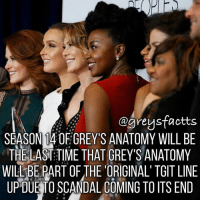 Original TGIT 💔 + Fact: Season 14 of grey's anatomy will be the last time that grey's anatomy will be part of the 'original' TGIT line up due to scandal coming to its end! 💔 + - greysanatomy greys greysfacts greysabc tgit: @greysfaotts  SEASON 14 OF GREY'S ANATOMY WILL BE  THE LAST:TIME THAT GREY'S ANATOMY  WILL-BE PART OF THE 'ORIGINAL'TGIT LINE  UPDUE TO SCANDAL COMING TO ITS END Original TGIT 💔 + Fact: Season 14 of grey's anatomy will be the last time that grey's anatomy will be part of the 'original' TGIT line up due to scandal coming to its end! 💔 + - greysanatomy greys greysfacts greysabc tgit