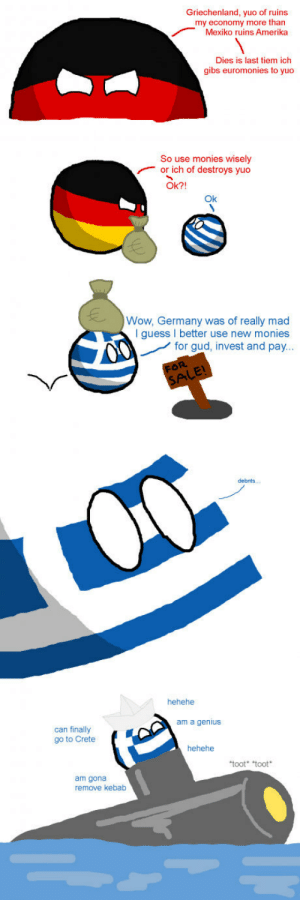 """Wow, Genius, and Germany: Griechenland, yuo of ruins  my economy more than  Mexiko ruins Amerika  Dies is last tiem ich  gibs euromonies to yuo  So use monies wisely  or ich of destroys yuo  Ok?!  Ok  Wow, Germany was of really mad  I guess I better use new monies  for gud, invest and pay  hehehe  am a genius  can finally  go to Crete  hehehe  toot"""" """"toot  am gona  remove kebab Greece is genius"""