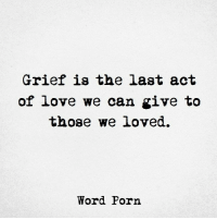 Griefful: Grief is the last act  of love we can give to  those we loved.  Word Porn