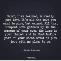 Love, Pop, and Free: Grief, I've learned, is really  just love. It's all the love you  want to give, but cannot. All that  unspent love gathers up in the  corners of your eyes, the lump in  your throat, and in that hollow  part of your chest. Grief is just  love with no place to go.  - Jamie Anderson  wordables. Download our FREE game app Word Pop today: http://onelink.to/wordpop