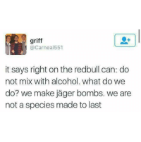 Memes, Griff, and 🤖: griff  Carneal551  it says right on the redbull can: do  not mix with alcohol. What do we  do? we make jager bombs. we are  not a species made to last Somehow, somewhere, in the comments, someone will make this political.