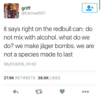 Funny, Tumblr, and Alcohol: griff  Carneal551  it says right on the redbull can: do  not mix with alcohol. What do we  do? we make jager bombs. we are  not a species made to last  05/01/2016, 01:50  27.9K  RETWEETS  38.6K  LIKES I think we'll be okay.