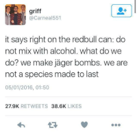 Griff: griff  @Carneal551  it says right on the redbull can: do  not mix with alcohol. what do we  do? we make jäger bombs. we are  not a species made to last  05/01/2016, 01:50  27.9K RETWEETS 38.6K LIKES