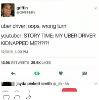 😂 goodmorning: griffin  @GRIFFERS  uber driver: oops, wrong turn  youtuber: STORY TIME: MY UBER DRIVER  KIDNAPPED ME  12/3/16, 5:00 PM  13.9K  RETWEETS  25.5K  LIKES  jayda pinkett smith  jlfx. 6h 😂 goodmorning