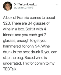 We've been missing out, guys. https://t.co/QHCovBI80K: Griffin Lenkiewicz  aJunior_Griffy2  A box of Franzia comes to about  $20. There are 34 glasses of  wine in a box. Split it with 4  friends and you each get 7  glasses, enough to get you  hammered, for only $4. Wine  drunk is the best drunk& you can  slap the bag. Boxed wine is  underrated. Thx for comin to my  TEDTalk We've been missing out, guys. https://t.co/QHCovBI80K