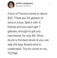 Best Ted Talk I've ever witnessed.: Griffin Lenkiewicz  @fy2  Junior Grif  A box of Franzia comes to about  $20. There are 34 glasses of  wine in a box. Split it with 4  friends and you each get 7  glasses, enough to get you  hammered, for only $4. Wine  drunk is the best drunk & you can  slap the bag. Boxed wine is  underrated. Thx for comin to my  TEDTalk Best Ted Talk I've ever witnessed.