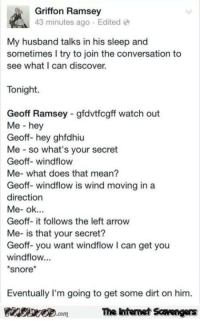 Funny, Lol, and Memes: Griffon Ramsey  43 minutes ago Edited  My husband talks in his sleep and  sometimes I try to join the conversation to  see what I can discover.  Tonight  Geoff Ramsey gfdvtfcgff watch out  Me - hey  Geoff- hey ghfdhiu  Me so what's your secret  Geoff- windflow  Me- what does that mean?  Geoff- windflow is wind moving in a  direction  Geoff- it follows the left arrow  Me- is that your secret?  Geoff-you want windflow I can get you  windflow...  snore*  Eventually I'm going to get some dirt on him.  PinsiwemThe htemet Scavengers <p>Funny Sunday picture compilation  LOL memes and pics  PMSLweb </p>