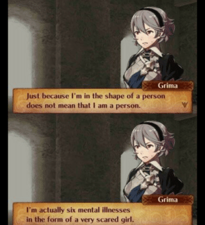Girl, Mean, and MeIRL: Grima  Just because I'm in the shape of a person  does not mean that I am a person.  Grima  I'm actually six mental illnesses  in the form of a very scared girl. meirl