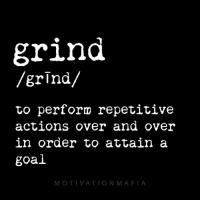 Hustler, Memes, and Definition: grind  /grind/  to perform repetitive  actions over and over  in order to attain a  goal  MOTIVATION MAFIA That's my definition of grind. What's yours? That a hustler-grinder