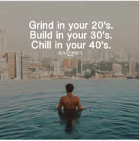 Chill, Memes, and Yeah: Grind in your 20's  S.  Build in your 30's.  Chill in your 40's Hell yeah! Successes