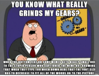 Also when you cant think of a decent title: GRINDS MY GEARS  MY  GEARS  WHEN THEİBOTTOMITEKTONISOMEMEMES GETS REALLY SMALLDUE  TO THE STUPID PERSON WHO CAPTIONED THE MEME NOT KNOWING  THAT WHEN THEY TYPE TOO MUCH DOWN HERE THAT THE FONT SIzE  HAS TO DECREASE TO FIT ALL OF THE WORDS ON TO THE PICTURE  imaur Also when you cant think of a decent title