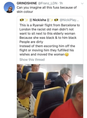 London got the bug too by O-shi MORE MEMES: GRINDSHINE @Franz_LDN 1h  Can you imagine all this fuss because of  skin colour  : Il Nickisha l! E @NickiPlay..,  This is a Ryanair flight from Barcelona to  London the racist old man didn't not  want to sit next to this elderly woman  Because she was black & to him black  People are dirty  Instead of them escorting him off the  flight or moving him they fulfilled his  wishes and moved the woman  Show this thread London got the bug too by O-shi MORE MEMES