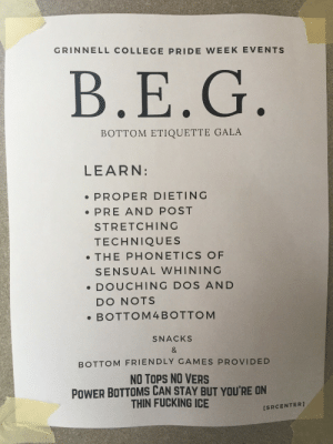 bobavader:  My friend found these posters around her school's campus and im losing my shit over it: GRINNELL COLLEGE PRIDE WEEK EVENTS  B.E.G  BOTTOM ETIQUETTE GALA  LEARN:  PROPER DIETING  PRE AND POST  STRETCHING  TECHNIQUES  . THE PHONETICS OF  SENSUAL WHINING  DOUCHING DOS AND  DO NOTS  .BOTTOM4BOTTOM  SNACKS  BOTTOM FRIENDLY GAMES PROVIDED  NO TOPS NO VERS  POWER BOTTOMS CAN STAY BUT YOU'RE ON  THIN FUCKING ICE  [SRCENTER] bobavader:  My friend found these posters around her school's campus and im losing my shit over it