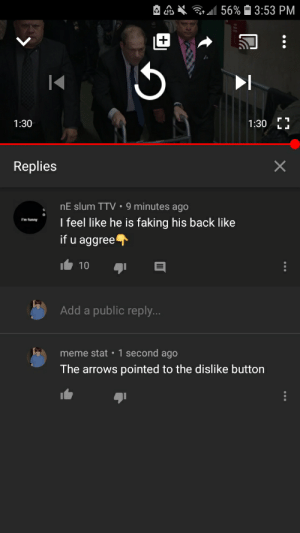 Okay buddy...: Grll 56% 3:53 PM  1:30  1:30  Replies  nE slum TTV • 9 minutes ago  I feel like he is faking his back like  if u aggree  I'm funny  10  Add a public reply...  meme stat •1 second ago  The arrows pointed to the dislike button Okay buddy...