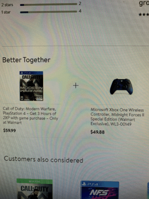 Microsoft, PlayStation, and Walmart: gro  2 stars  4  1 star  Better Together  CALLUT  MODERN  WARFARE  Call of Duty: Modern Warfare,  PlayStation 4 -Get 3 Hours of  2XP with game purchase - Only  at Walmart  Microsoft Xbox One Wireless  Controller, Midnight Forces Il  Special Edition (Walmart  Exclusive), WL3-00149  $59.99  $49.88  Customers also considered  CALLUTY  NFS  N  + I don't think Walmart understands how cross play works.