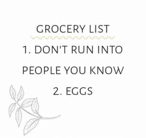 For everybody grocery shopping in the near future ...  (credit unknown): GROCERY LIST  1. DON'T RUN INTO  PEOPLE YOU KNOW  2. EGGS For everybody grocery shopping in the near future ...  (credit unknown)