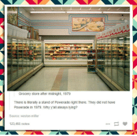 Tumblr, Blog, and Http: Grocery store after midnight, 1979  There is literally a stand of Powerade right there. They did not have  Powerade in 1979. Why y'all always lying?  Source: weston-miller  123,466 notes srsfunny:  Tumblr Trying To Be Retro