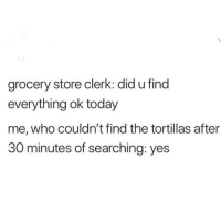 Today, MeIRL, and Yes: grocery store clerk: did u find  everything ok today  me, who couldn't find the tortillas after  30 minutes of searching: yes meirl