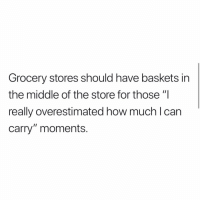 """I do this all the time!: Grocery stores should have baskets in  the middle of the store for those """"I  really overestimated how muchlcan  carry"""" moments. I do this all the time!"""