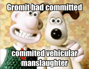 Manslaughter, Gromit, and Fursona: Gromithad committed  commited vehicular  manslaughter Gromit is my fursona