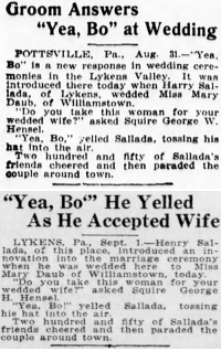 "thesylverlining: yesterdaysprint:   yesterdaysprint:  official-data:  yesterdaysprint:  The Washington Times, Washington DC, September 1, 1916 New Castle Herald, Pennsylvania, September 1, 1916 Was ""yeah, bo!"" some 1910′s meme?   Portsmouth Daily Times, Ohio, March 4, 1927    Portsmouth Daily Times, Ohio, March 7, 1927      : Groom Answers  ""Yea, Bo"" at Wedding  POTTSVILLE, Pa., Aug. 31.-Yea,  Bo"" is a new response in wedding cere-  monies in the Lykens Valley. It was  ntroduced there today when Harry Sa  ada, of Lykens, wedded Mlss Mary  Daub, of Williamstown  Do you take this woman for your  wedded wife? asked Squire George W.  Hensel  ""Yea, Bo,"" yelled Sallada, tosslng his  hat intote air  Two hundred and fifty of Sallada':s  frlends cheered and then paraded the  oouple around town.   ""Yea, Bo"" He Yelled  699  As He Accepted Wife  LYKENS, Pa., Sept. 1-Henry Sal-  lada, of this place, introduced an in  novation into the marriage ceremony  when he was wedded here to Miss  Mary Daub of Williamstown, today.  ""Do you take this woman for your  wedded wife?"" asked Squire George  H. Hensel.  Yea, Bo"" yelled Sallada, tossing  his hat into the air.  Two hundred and fifty of Sallada's  friends cheered and then paraded the  couple around town thesylverlining: yesterdaysprint:   yesterdaysprint:  official-data:  yesterdaysprint:  The Washington Times, Washington DC, September 1, 1916 New Castle Herald, Pennsylvania, September 1, 1916 Was ""yeah, bo!"" some 1910′s meme?   Portsmouth Daily Times, Ohio, March 4, 1927    Portsmouth Daily Times, Ohio, March 7, 1927"