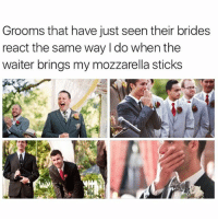 Girl Memes, Sticks, and Stick: Grooms that have just seen their brides  react the same way l do when the  waiter brings my mozzarella sticks The look of true love ✨💕