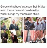 Memes, 🤖, and Sticks: Grooms that have just seen their brides  react the same way I do when the  waiter brings my mozzarella sticks Me when I see the Jack and the Box cashier bringing me my curly fries. (@fuhnay)