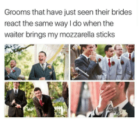 Sticks, Mozzarella, and Just: Grooms that have just seen their brides  react the same way I do when the  waiter brings my mozzarella sticks