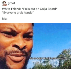"Huh, I Bet, and Ouija: groot  White Friend: *Pulls out an Ouija Board*  ""Everyone grab hands""  Me:  oh no babywhat!lis you doing?3 I bet you also want to split up after shit goes down, huh?"