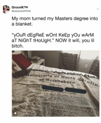 "Bitch, Masters, and Relatable: GrooviKTM  @blahblahSPEAK  My mom turned my Masters degree into  a blanket.  ""yOuR dEgReE wOnt KeEp yOu wArNM  aT NİGhT tHoUgH."" NOW it will, you lil  bitch.  Lttt  acatton worth 👏 it 👏"