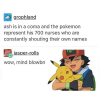 Ash, Pokemon, and Wow: grophland  ash is in a coma and the pokemon  represent his 700 nurses who are  constantly shouting their own names  jasper-rolls  wow, mind blowbon Wot Luna @bangtantits