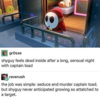 Tumblr is like a cool kids club where you can only join if you agree with their opinions -Beenis: grosse  shy guy feels dead inside after a long, sensual night  with captain toad  raverush  the job was simple: seduce and murder captain toad.  but shy guy never anticipated growing so attatched to  a target. Tumblr is like a cool kids club where you can only join if you agree with their opinions -Beenis