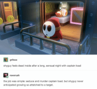 Mission: Conflicted http://bit.ly/2cNIaAd Credit: gr0sse | Tumblr: grosse  shyguy feels dead inside after a long, sensual night with captain toad  raverush  the job was simple: seduce and murder captain toad. but shyguy never  anticipated growing so attatched to a target. Mission: Conflicted http://bit.ly/2cNIaAd Credit: gr0sse | Tumblr