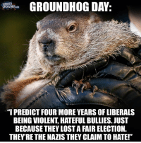 """A different Groundhog Day prediction. What say you? Read more at www.louderwithcrowder.com: GROUNDHOG DAY  CROWDER.cow.  """"I PREDICT FOUR MORE YEARS OF LIBERALS  BEING VIOLENT, HATEFUL BULLIES. JUST  BECAUSE THEY LOSTAFAIR ELECTION.  THEYRE THE NAZIS THEY CLAIMTO HATE!"""" A different Groundhog Day prediction. What say you? Read more at www.louderwithcrowder.com"""